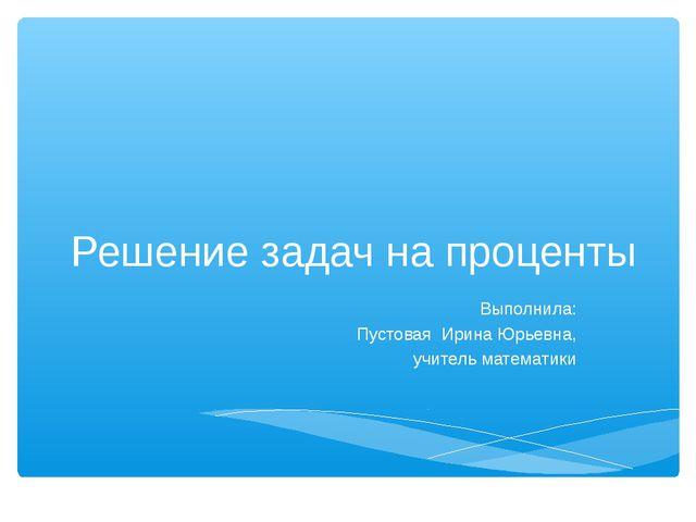 Решение задач на проценты Выполнила: Пустовая Ирина Юрьевна, учитель математики