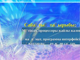 Сабақтың тақырыбы: Мәтіндік процессоры жайлы жалпы мағлұмат, программа интерф