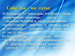 Сабақтың мақсаты: А) Білімділік –Оқушыларды WordPad мәтіндік редакторымен тан