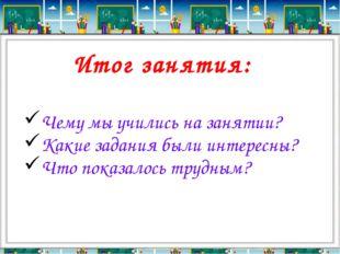 Итог занятия: Чему мы учились на занятии? Какие задания были интересны? Что п
