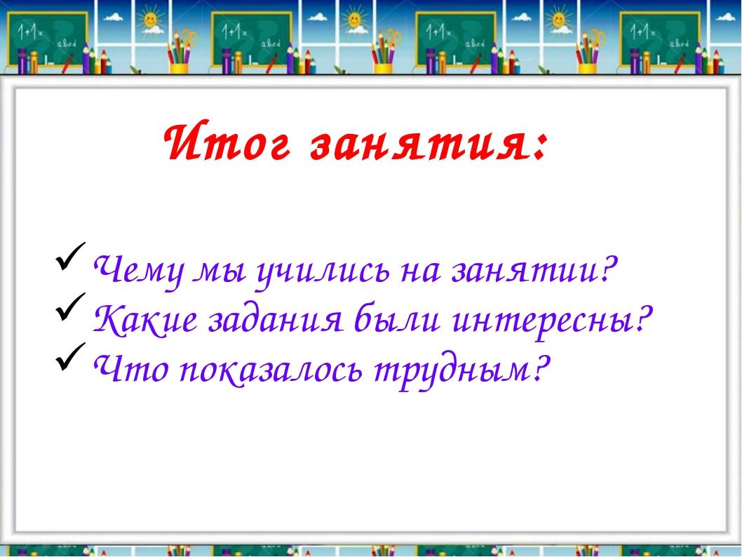 Итог занятия: Чему мы учились на занятии? Какие задания были интересны? Что п...