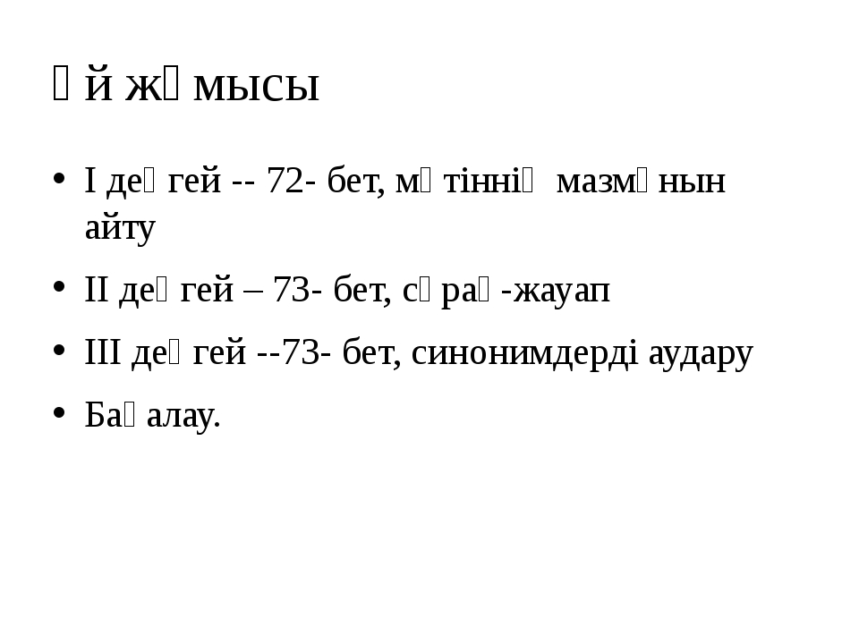 Үй жұмысы І деңгей -- 72- бет, мәтіннің мазмұнын айту ІІ деңгей – 73- бет, сұ...