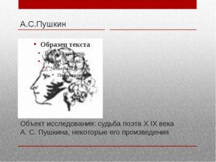 Объект исследования: судьба поэта Х IХ века А. С. Пушкина, некоторые его прои