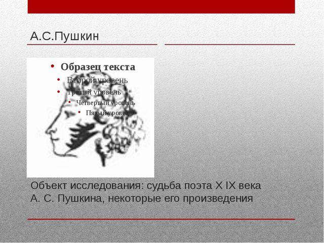 Объект исследования: судьба поэта Х IХ века А. С. Пушкина, некоторые его прои...