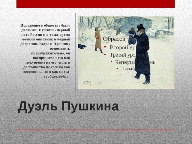 Дуэль Пушкина Положение в обществе было двояким: Пушкин - первый поэт России...
