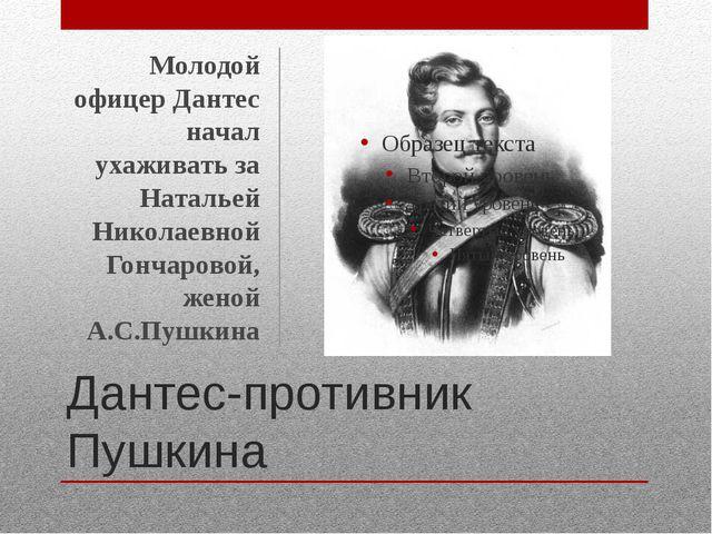 Дантес-противник Пушкина Молодой офицер Дантес начал ухаживать за Натальей Ни...