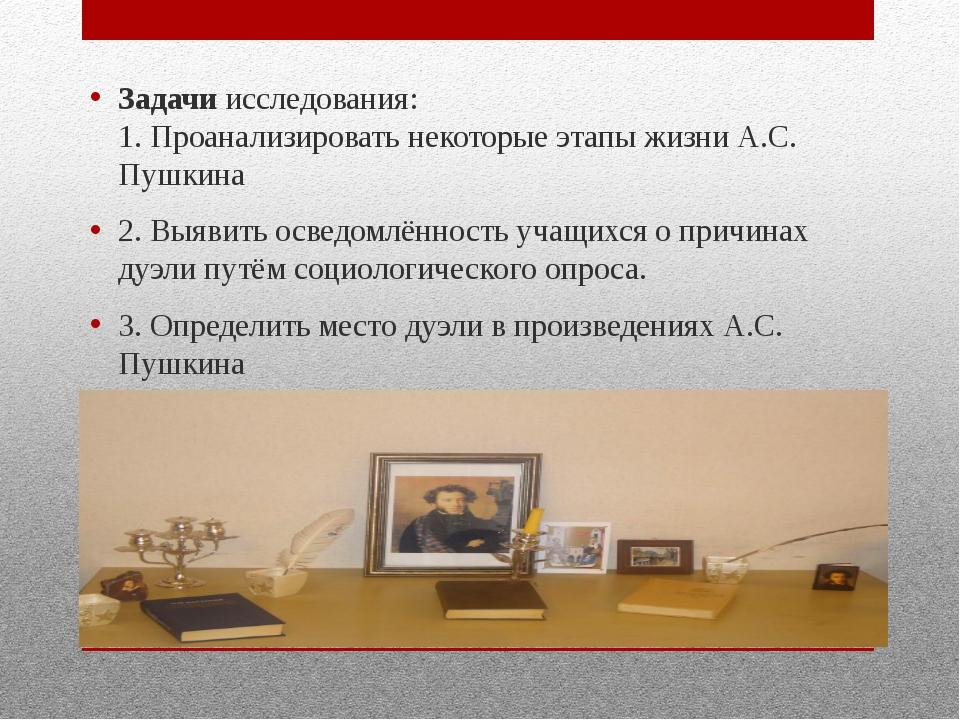 Задачи исследования: 1. Проанализировать некоторые этапы жизни А.С. Пушкина...