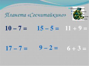Планета «Сосчитайкино» 10 – 7 = 17 – 7 = 15 – 5 = 9 – 2 = 11 + 9 = 6 + 3 =