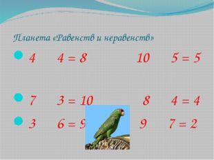 Планета «Равенств и неравенств» 4 4 = 8 10 5 = 5 7 3 = 10 8 4 = 4 3 6 = 9 9 7