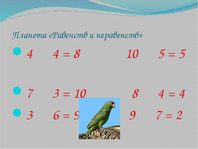 Планета «Равенств и неравенств» 4 4 = 8 10 5 = 5 7 3 = 10 8 4 = 4 3 6 = 9 9 7...