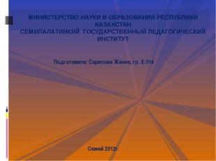 Подготовила: Сарипова Жанна, гр. Е-314 Семей 2012г. МИНИСТЕРСТВО НАУКИ И ОБРА