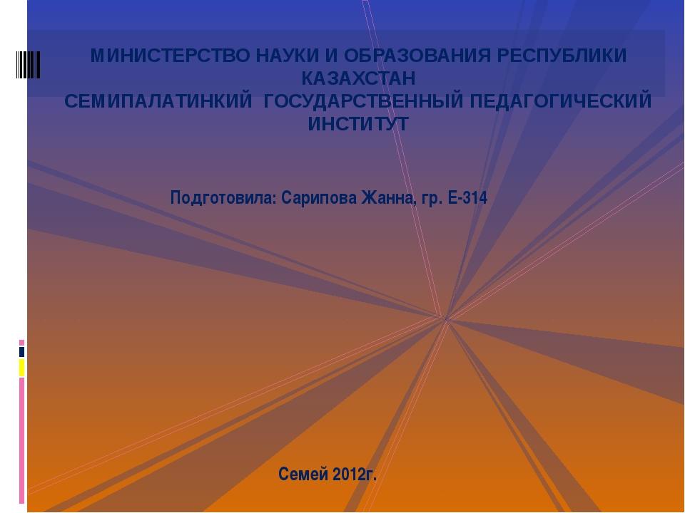 Подготовила: Сарипова Жанна, гр. Е-314 Семей 2012г. МИНИСТЕРСТВО НАУКИ И ОБРА...