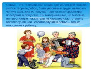 Семья – это та первичная среда, где маленький человек учится творить добро, б