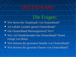 DEUTSCHLAND Die Fragen: Wie heisst die Hauptstadt von Deutschland? An welche