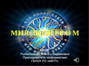М И Л Л И О Н Е Р О М Автор: Рыбальченко Инесса Вадимовна Преподаватель инфор