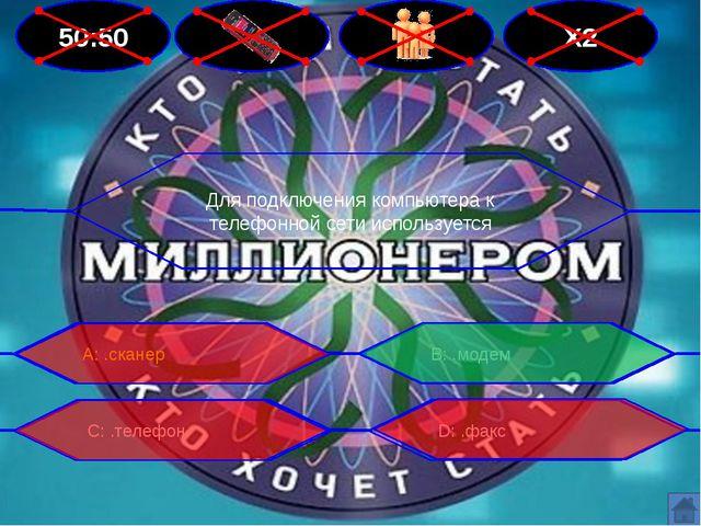 50:50 Х2 Для подключения компьютера к телефонной сети используется В: .модем...