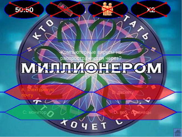 50:50 Х2 Компьютерные вирусы не распространяются через? В: дискету А: электро...