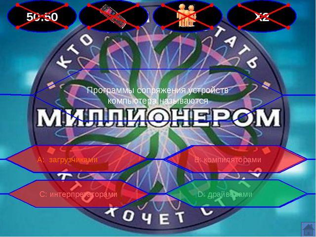 50:50 Х2 Программы сопряжения устройств компьютера называются В: компиляторам...