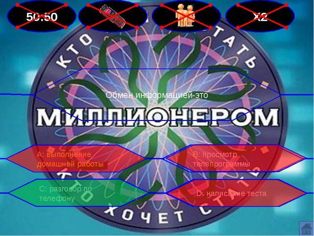 50:50 Х2 Обмен информацией-это В: просмотр телепрограммы А: выполнение домашн...