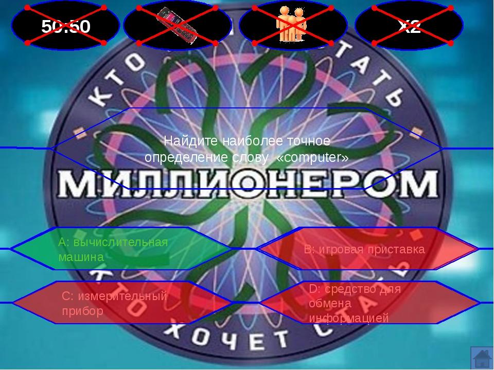 50:50 Х2 Найдите наиболее точное определение слову «computer» В: игровая прис...