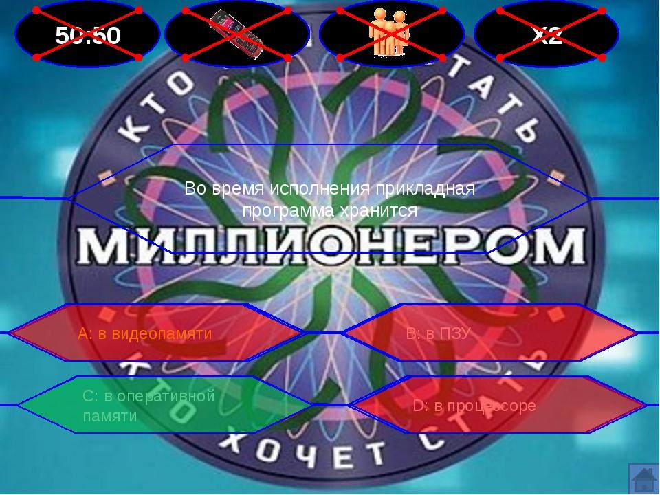 50:50 Х2 Во время исполнения прикладная программа хранится В: в ПЗУ А: в виде...