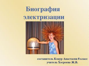 Биография электризации составитель Коцур Анастасия 8 класс учитель Хосроева Ж