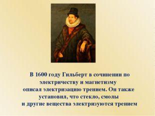 В 1600 году Гильберт в сочинении по электричеству и магнетизму описал электр