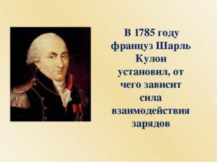 В 1785 году француз Шарль Кулон установил, от чего зависит сила взаимодейств