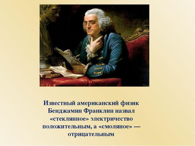 Известный американский физик Бенджамин Франклин назвал «стеклянное» электриче...