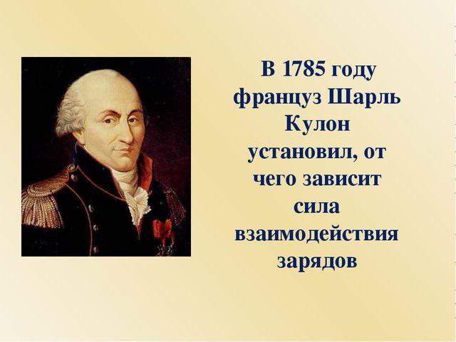 В 1785 году француз Шарль Кулон установил, от чего зависит сила взаимодейств...
