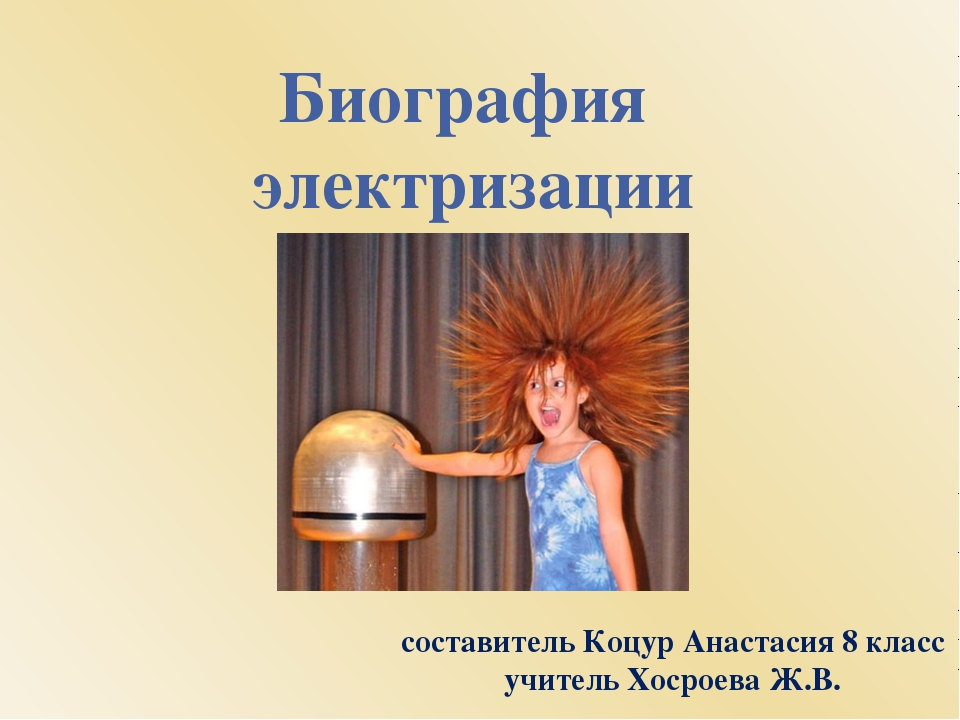 Биография электризации составитель Коцур Анастасия 8 класс учитель Хосроева Ж...