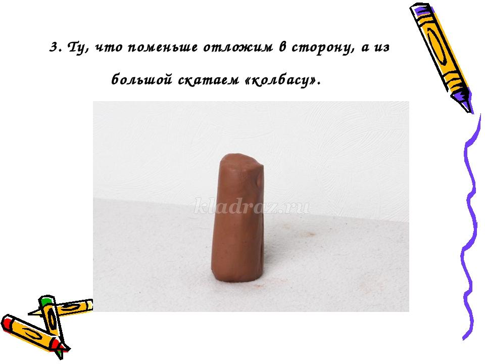 3. Ту, что поменьше отложим в сторону, а из большой скатаем «колбасу».