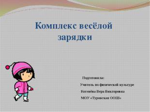 Комплекс весёлой зарядки Подготовила: Учитель по физической культуре Котенёва