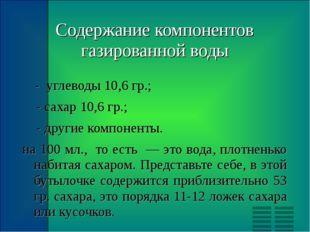 Содержание компонентов газированной воды - углеводы 10,6 гр.; - сахар 10,6 гр