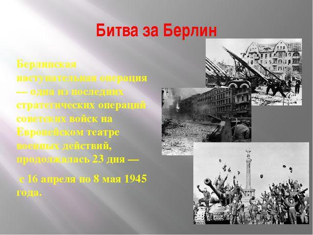 Битва за Берлин Берлинская наступательная операция — одна из последних страте...