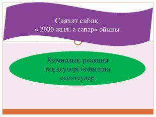 Химиялық реакция теңдеулері бойынша есептеулер Саяхат сабақ « 2030 жылға сапа