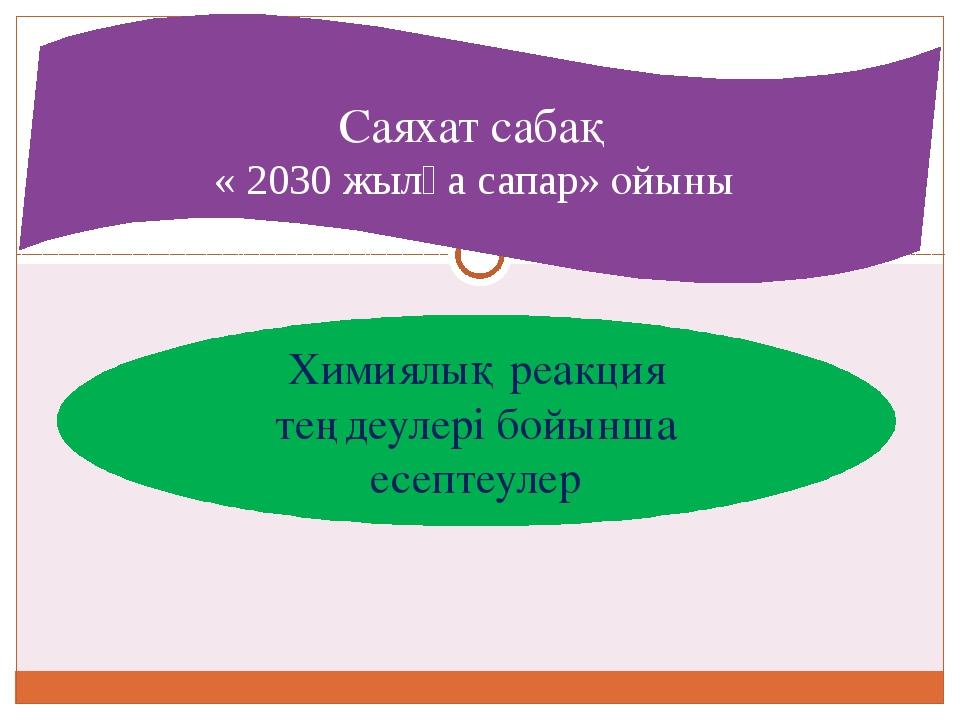 Химиялық реакция теңдеулері бойынша есептеулер Саяхат сабақ « 2030 жылға сапа...