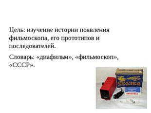 Цель: изучение истории появления фильмоскопа, его прототипов и последователей
