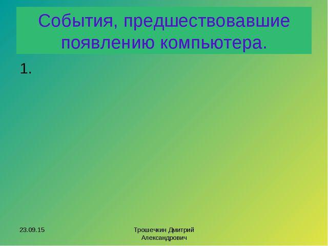 События, предшествовавшие появлению компьютера. 1. * Трошечкин Дмитрий Алекса...