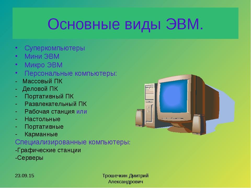 Основные виды ЭВМ. Суперкомпьютеры Мини ЭВМ Микро ЭВМ Персональные компьютеры...