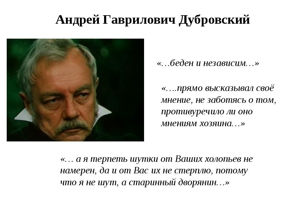 Андрей Гаврилович Дубровский «…беден и независим…» «….прямо высказывал своё м...