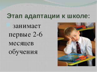 Этап адаптации к школе: занимает первые 2-6 месяцев обучения