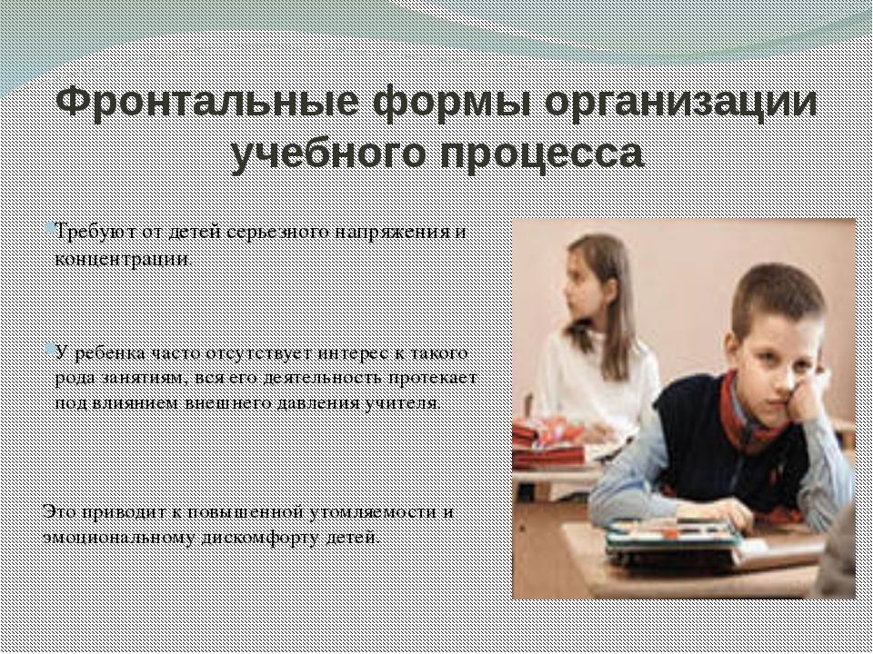 Фронтальные формы организации учебного процесса Требуют от детей серьезного н...