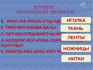 КОНКУРС «ВОЛШЕБНЫЕ ПРИМЕРЫ» ИРИС+КА-РИСКА+ГОД-ОДО+ЛКА= 2. ТРАП-РАП+КАНВА-ВА+Ь