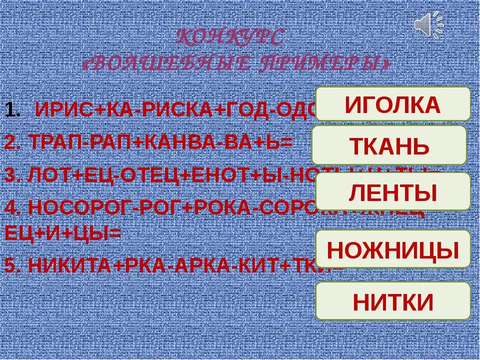 КОНКУРС «ВОЛШЕБНЫЕ ПРИМЕРЫ» ИРИС+КА-РИСКА+ГОД-ОДО+ЛКА= 2. ТРАП-РАП+КАНВА-ВА+Ь...
