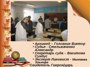 Архимед – Головкин Виктор Судья - Стельмаченко Александр Секретарь суда – Ва