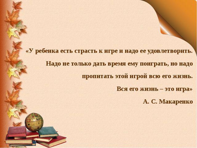 «У ребенка есть страсть к игре и надо ее удовлетворить. Надо не только дать в...