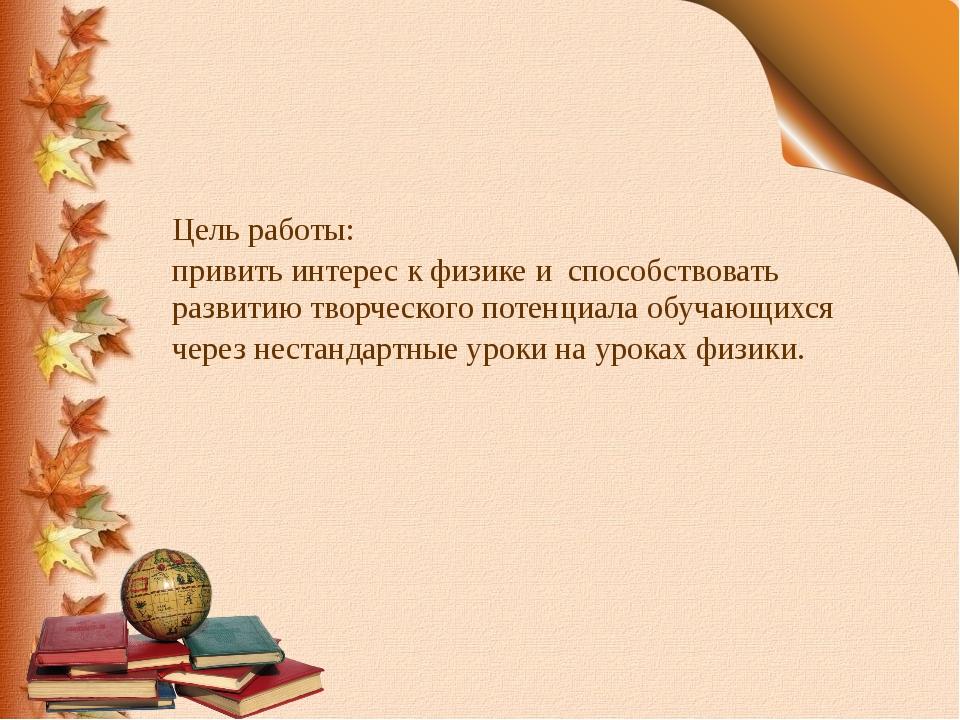 Цель работы: привить интерес к физике и способствовать развитию творческого п...