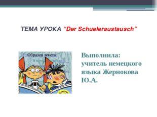 """ТЕМА УРОКА """"Der Schueleraustausch"""" Выполнила: учитель немецкого языка Жерноко"""