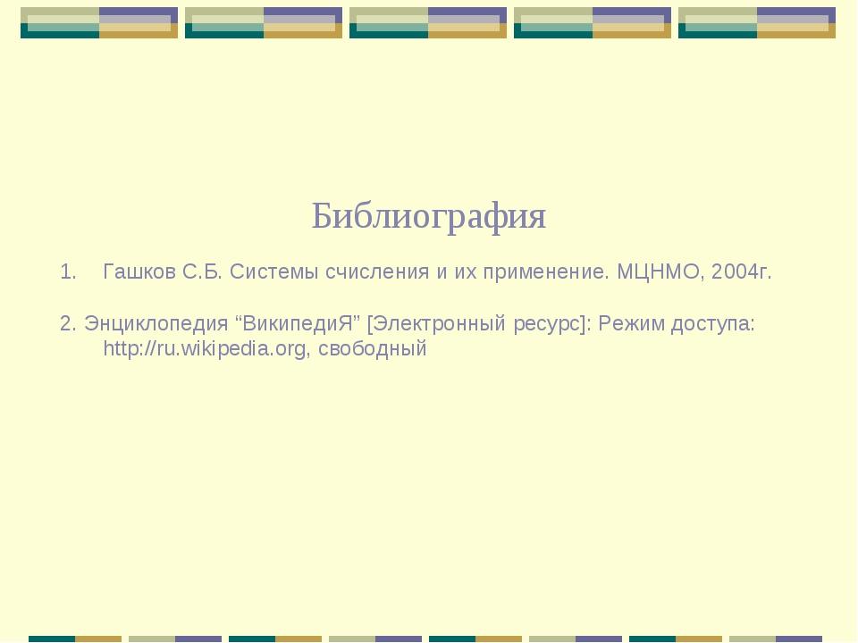 Библиография Гашков С.Б. Системы счисления и их применение. МЦНМО, 2004г. 2....